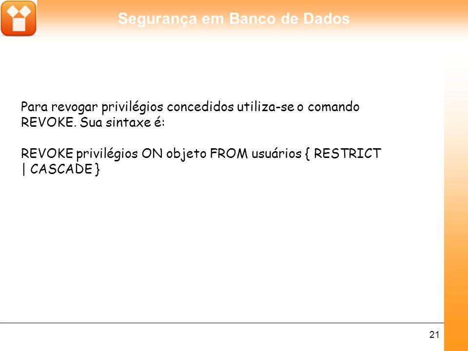 Segurança em Banco de Dados 21 Para revogar privilégios concedidos utiliza-se o comando REVOKE.