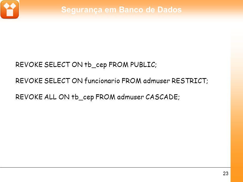 Segurança em Banco de Dados 23 REVOKE SELECT ON tb_cep FROM PUBLIC; REVOKE SELECT ON funcionario FROM admuser RESTRICT; REVOKE ALL ON tb_cep FROM admuser CASCADE;