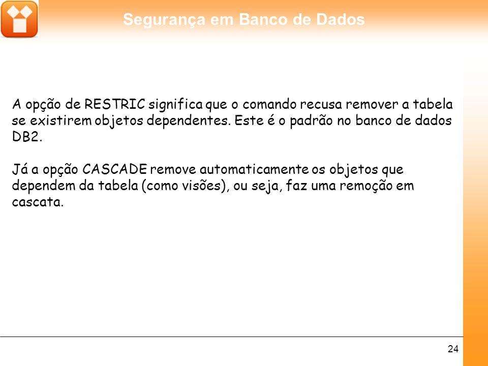 Segurança em Banco de Dados 24 A opção de RESTRIC significa que o comando recusa remover a tabela se existirem objetos dependentes.
