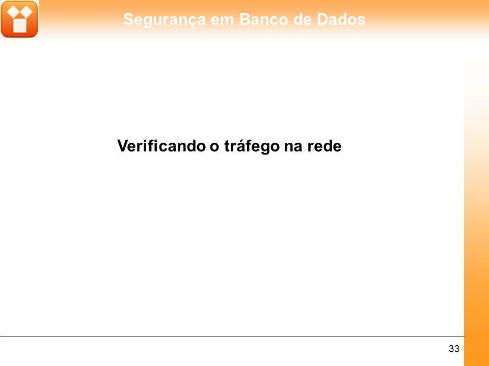 Segurança em Banco de Dados 33 Verificando o tráfego na rede