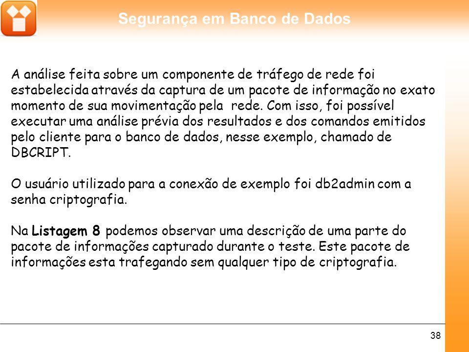 Segurança em Banco de Dados 38 A análise feita sobre um componente de tráfego de rede foi estabelecida através da captura de um pacote de informação no exato momento de sua movimentação pela rede.