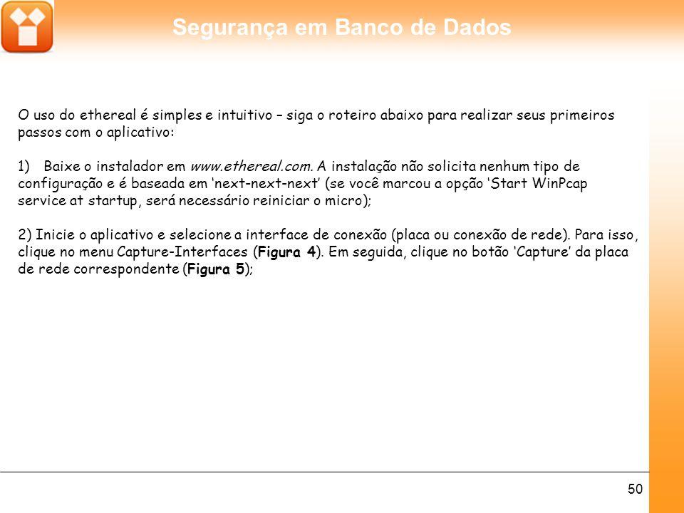 Segurança em Banco de Dados 50 O uso do ethereal é simples e intuitivo – siga o roteiro abaixo para realizar seus primeiros passos com o aplicativo: 1)Baixe o instalador em www.ethereal.com.