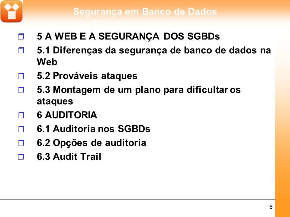 Segurança em Banco de Dados 6 r 5 A WEB E A SEGURANÇA DOS SGBDs r 5.1 Diferenças da segurança de banco de dados na Web r 5.2 Prováveis ataques r 5.3 Montagem de um plano para dificultar os ataques r 6 AUDITORIA r 6.1 Auditoria nos SGBDs r 6.2 Opções de auditoria r 6.3 Audit Trail