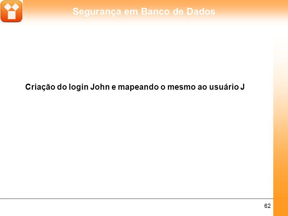 Segurança em Banco de Dados 62 Criação do login John e mapeando o mesmo ao usuário J