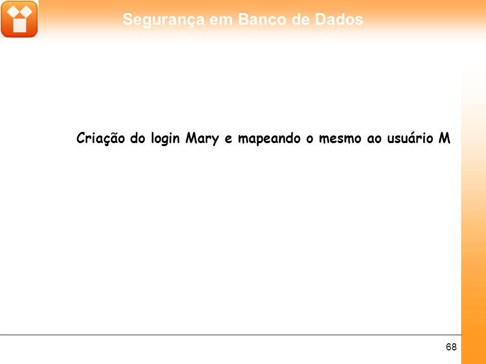 Segurança em Banco de Dados 68 Criação do login Mary e mapeando o mesmo ao usuário M