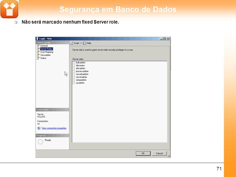 Segurança em Banco de Dados 71 m Não será marcado nenhum fixed Server role.
