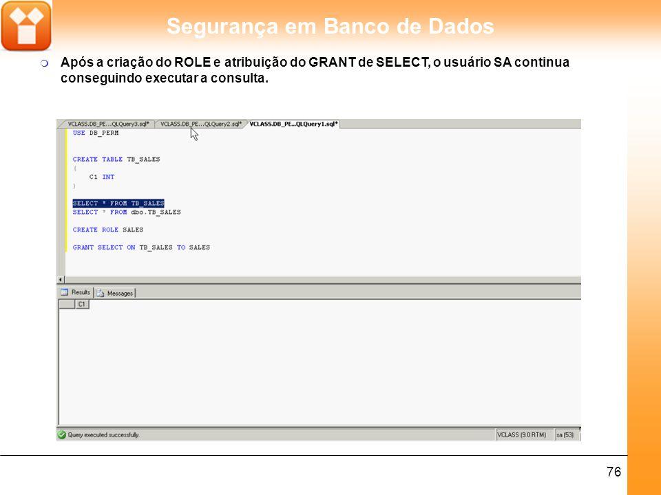 Segurança em Banco de Dados 76 m Após a criação do ROLE e atribuição do GRANT de SELECT, o usuário SA continua conseguindo executar a consulta.