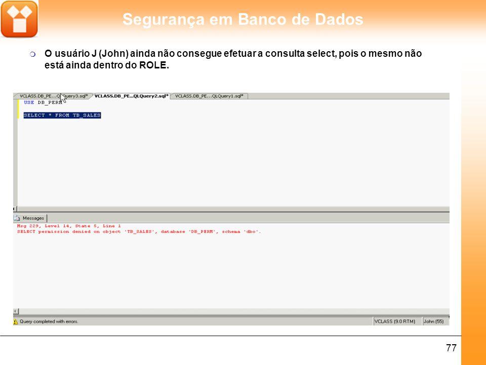 Segurança em Banco de Dados 77 m O usuário J (John) ainda não consegue efetuar a consulta select, pois o mesmo não está ainda dentro do ROLE.