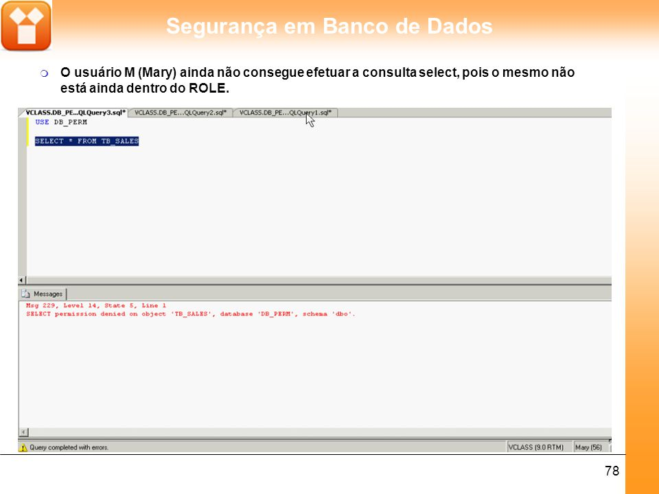 Segurança em Banco de Dados 78 m O usuário M (Mary) ainda não consegue efetuar a consulta select, pois o mesmo não está ainda dentro do ROLE.