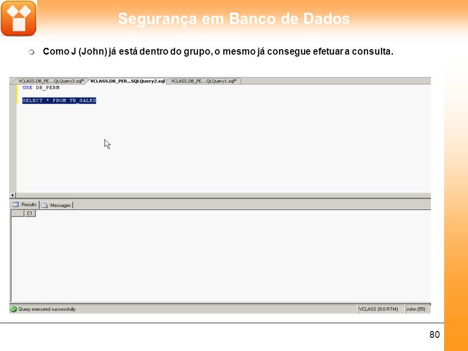 Segurança em Banco de Dados 80 m Como J (John) já está dentro do grupo, o mesmo já consegue efetuar a consulta.