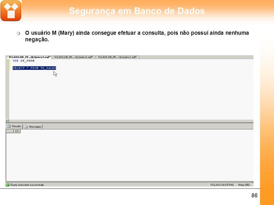Segurança em Banco de Dados 86 m O usuário M (Mary) ainda consegue efetuar a consulta, pois não possui ainda nenhuma negação.