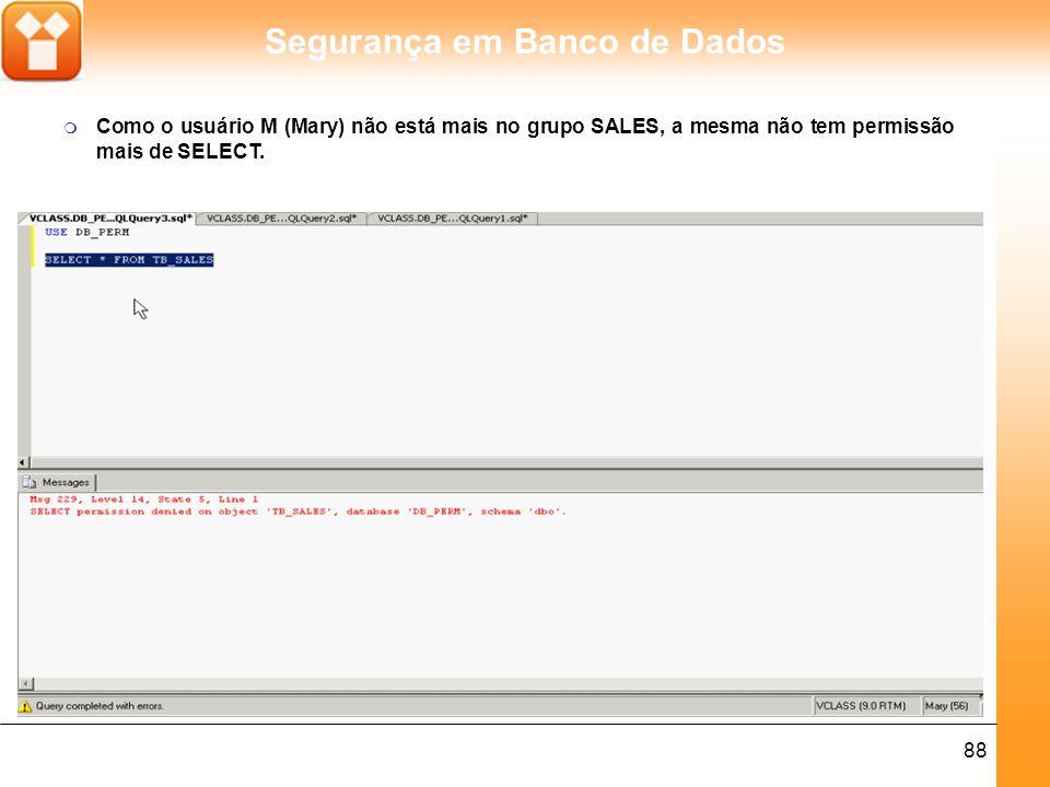 Segurança em Banco de Dados 88 m Como o usuário M (Mary) não está mais no grupo SALES, a mesma não tem permissão mais de SELECT.