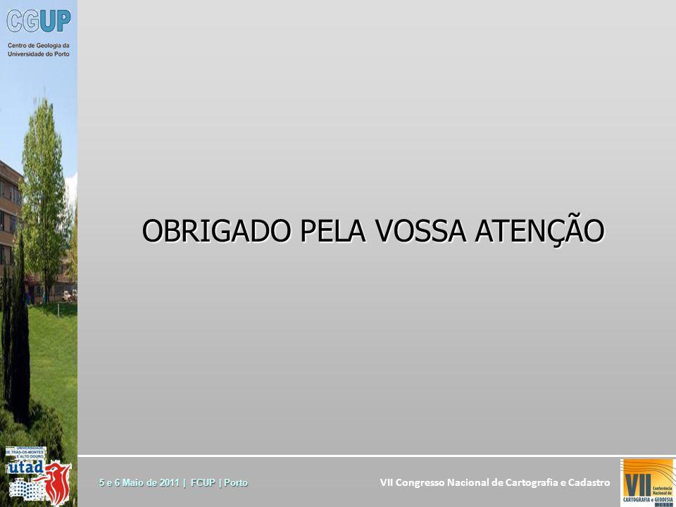 VII Congresso Nacional de Cartografia e Cadastro 5 e 6 Maio de 2011 | FCUP | Porto OBRIGADO PELA VOSSA ATENÇÃO