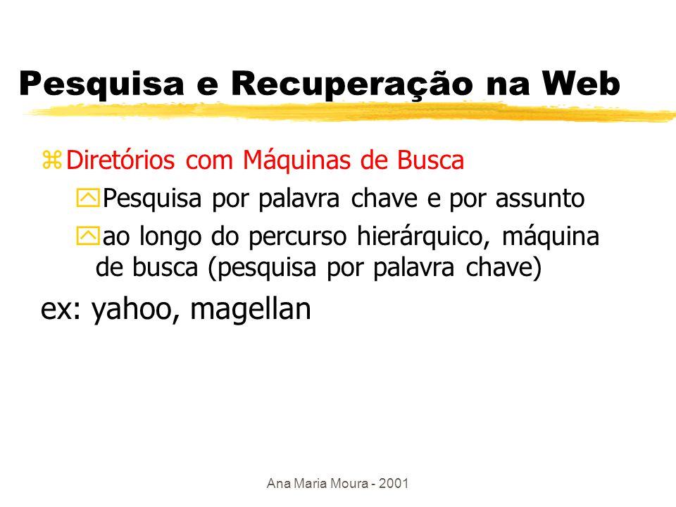 Ana Maria Moura - 2001 Pesquisa e Recuperação na Web zMáquinas de Busca ypesquisa p/ palavra chave ( ache documentos que contém a string XML ) yrobôs percorrem estrutura de hipertexto e recuperam documentos referenciados ydocumentos recuperados são analisados e indexados (lista-invertida) yuso de banco de dados p/ pesquisa y2000: + 500 milhões de páginas e + 300 máquinas de busca Exemplos: lycos, google, infoseek, altavista, excite, hotbot, TodoBr....