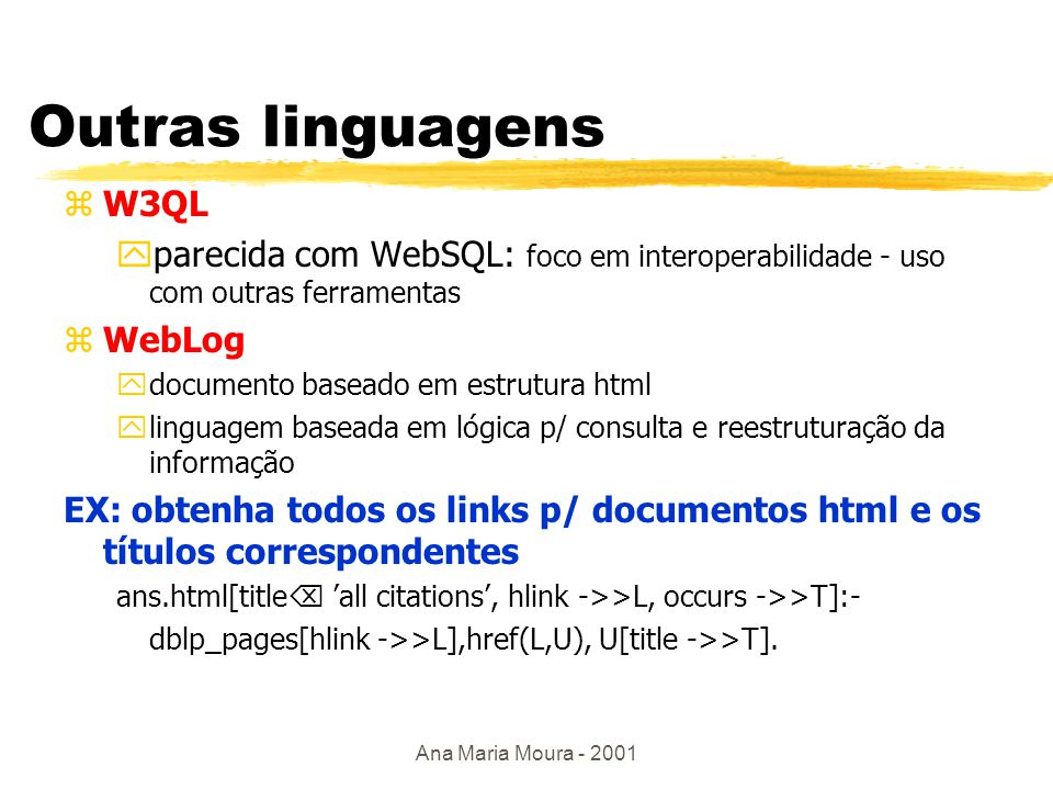 Ana Maria Moura - 2001 WebSQL zExplora estrutura e topologia do documento zsemântica clara baseada num modelo de grafo virtual zvisão relacional da Web: ydocumento(url, titulo,texto,type, lenght,modif) ex: encontre todos os documentos html sobre XML select d.url, d.titulo from Documento d such that d mentions XML where d.type= text.html