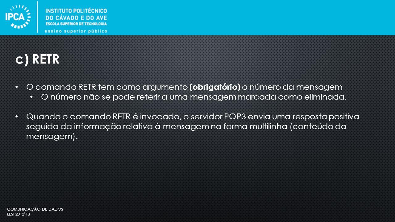 COMUNICAÇÃO DE DADOS LESI 2012'13 O comando RETR tem como argumento (obrigatório) o número da mensagem O número não se pode referir a uma mensagem marcada como eliminada.