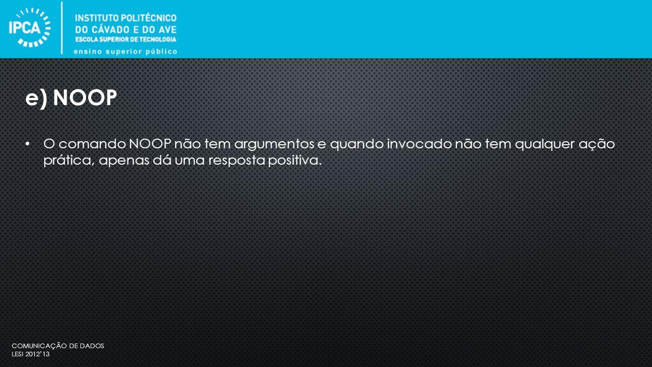 COMUNICAÇÃO DE DADOS LESI 2012'13 O comando NOOP não tem argumentos e quando invocado não tem qualquer ação prática, apenas dá uma resposta positiva.