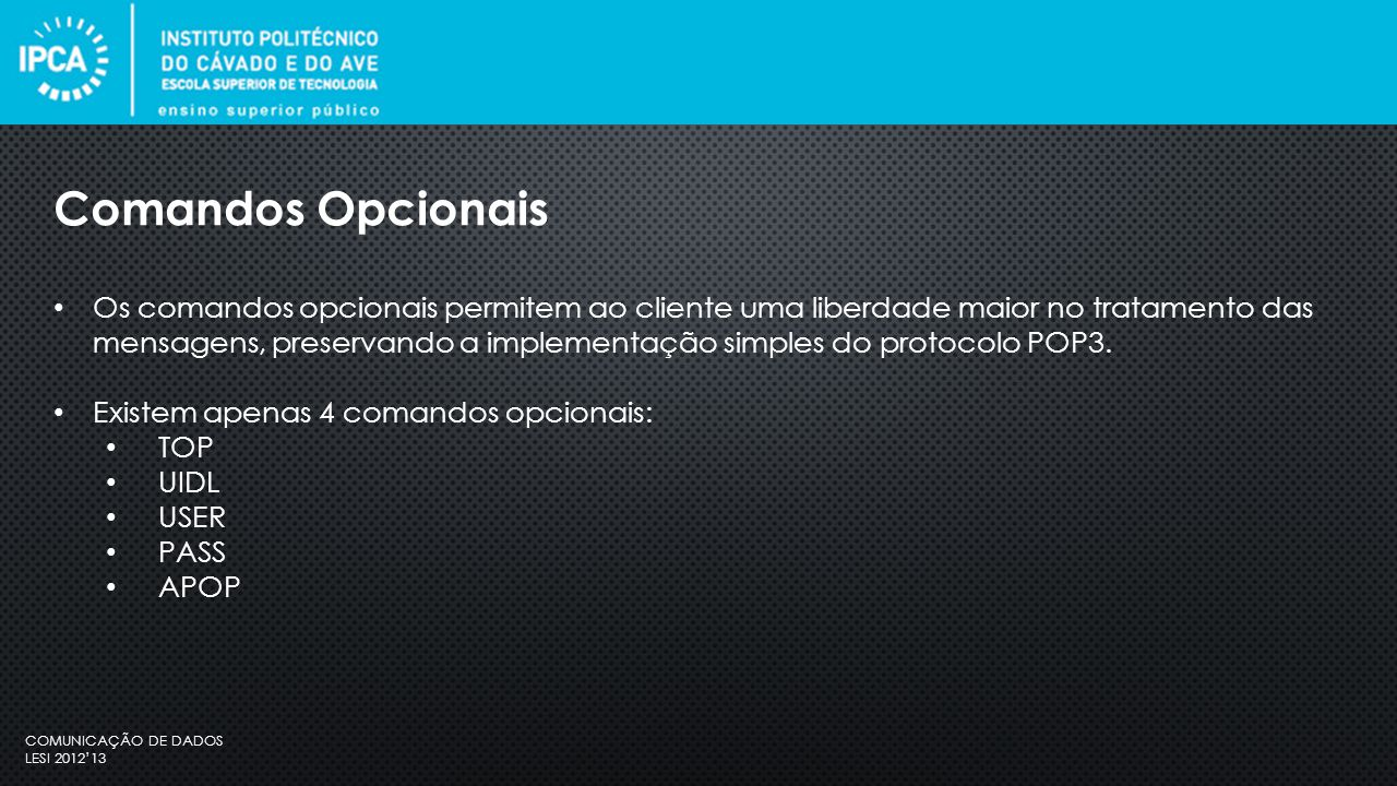 COMUNICAÇÃO DE DADOS LESI 2012'13 Os comandos opcionais permitem ao cliente uma liberdade maior no tratamento das mensagens, preservando a implementação simples do protocolo POP3.