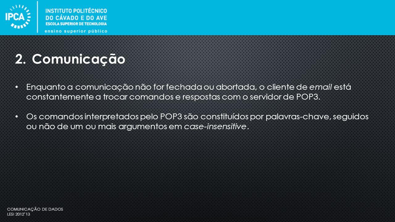 COMUNICAÇÃO DE DADOS LESI 2012'13 Enquanto a comunicação não for fechada ou abortada, o cliente de email está constantemente a trocar comandos e respostas com o servidor de POP3.