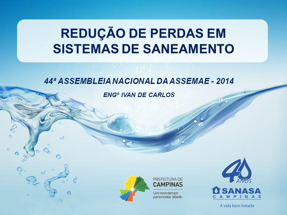 REDUÇÃO DE PERDAS EM SISTEMAS DE SANEAMENTO 44ª ASSEMBLEIA NACIONAL DA ASSEMAE - 2014 ENGº IVAN DE CARLOS