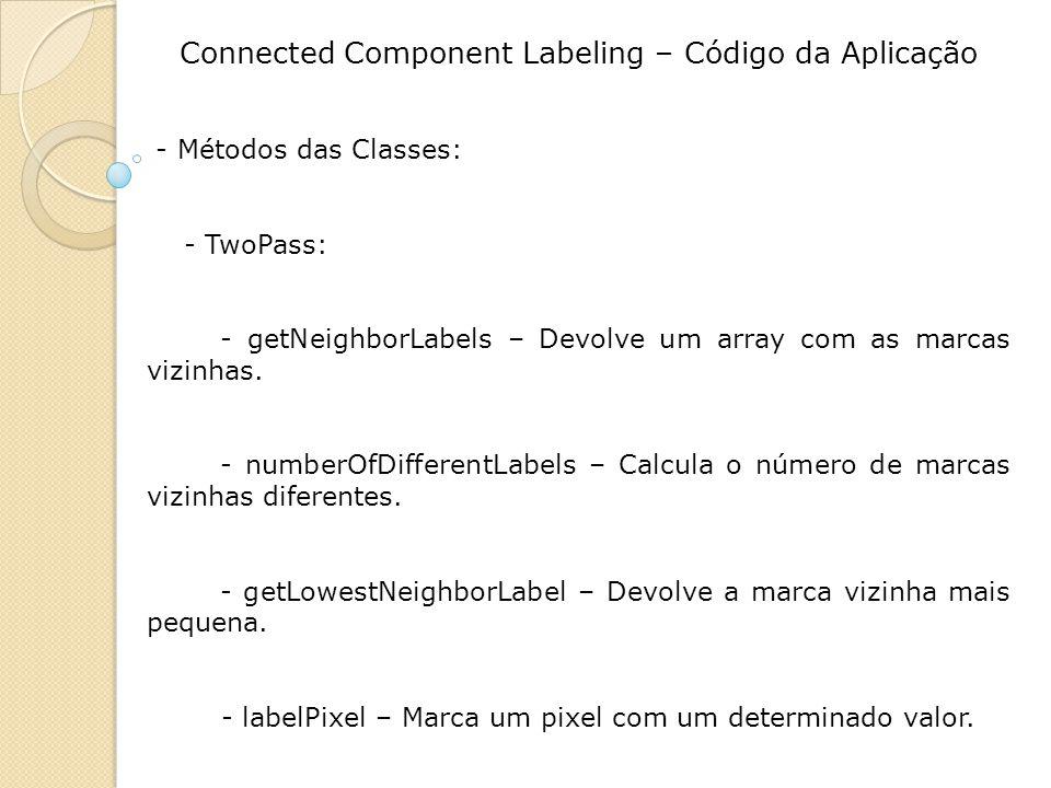Connected Component Labeling – Código da Aplicação - Métodos das Classes: - TwoPass: - getNeighborLabels – Devolve um array com as marcas vizinhas. -