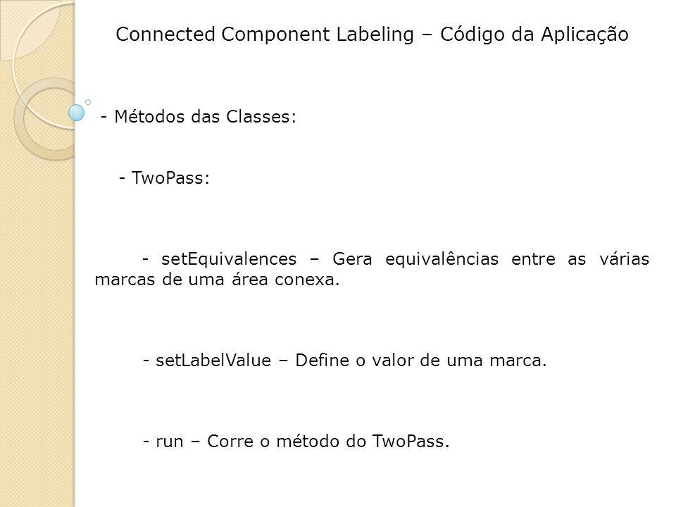 Connected Component Labeling – Código da Aplicação - Métodos das Classes: - TwoPass: - setEquivalences – Gera equivalências entre as várias marcas de uma área conexa.