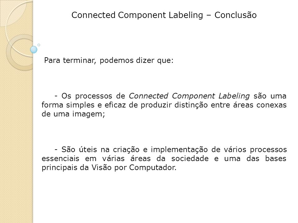 Connected Component Labeling – Conclusão Para terminar, podemos dizer que: - Os processos de Connected Component Labeling são uma forma simples e eficaz de produzir distinção entre áreas conexas de uma imagem; - São úteis na criação e implementação de vários processos essenciais em várias áreas da sociedade e uma das bases principais da Visão por Computador.