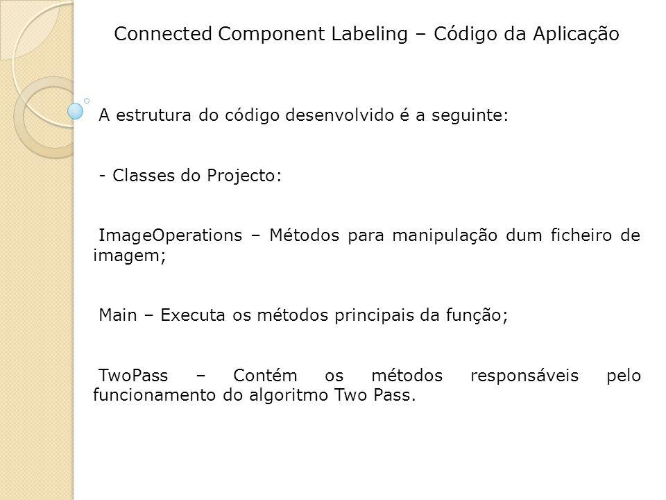 Connected Component Labeling – Código da Aplicação A estrutura do código desenvolvido é a seguinte: - Classes do Projecto: ImageOperations – Métodos para manipulação dum ficheiro de imagem; Main – Executa os métodos principais da função; TwoPass – Contém os métodos responsáveis pelo funcionamento do algoritmo Two Pass.