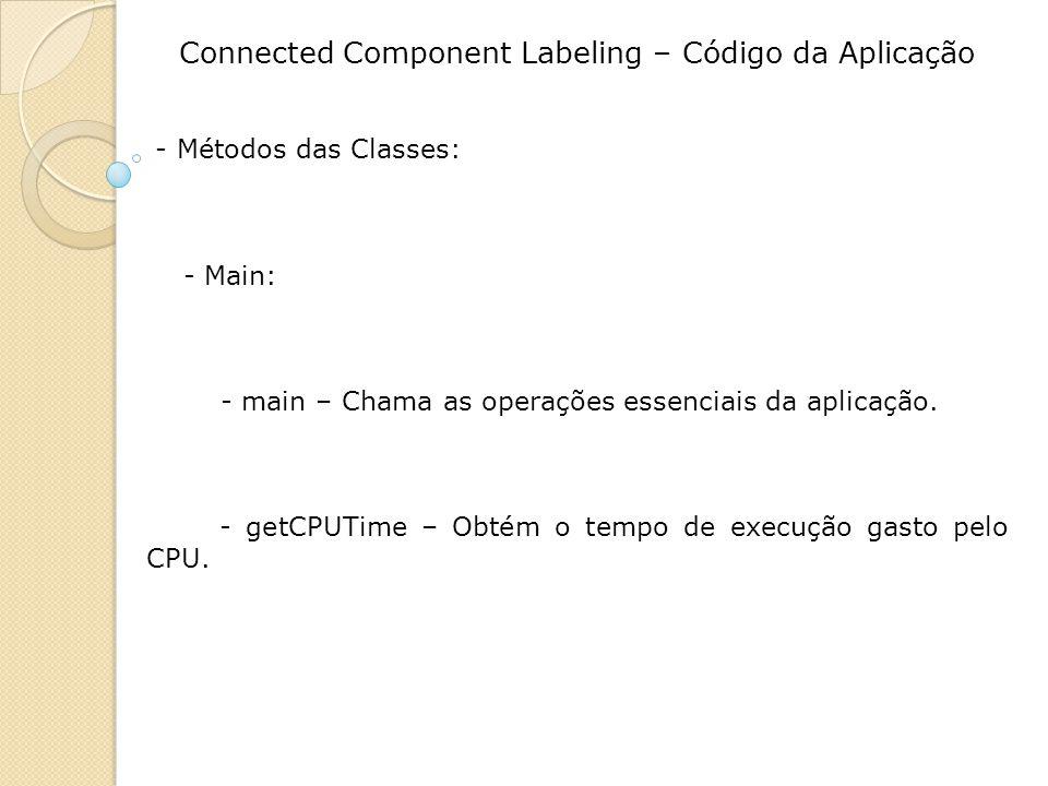 Connected Component Labeling – Código da Aplicação - Métodos das Classes: - Main: - main – Chama as operações essenciais da aplicação. - getCPUTime –