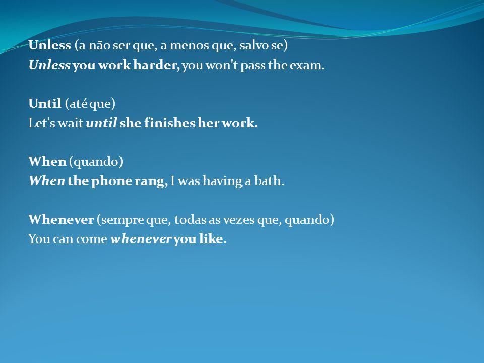 Unless (a não ser que, a menos que, salvo se) Unless you work harder, you won t pass the exam.