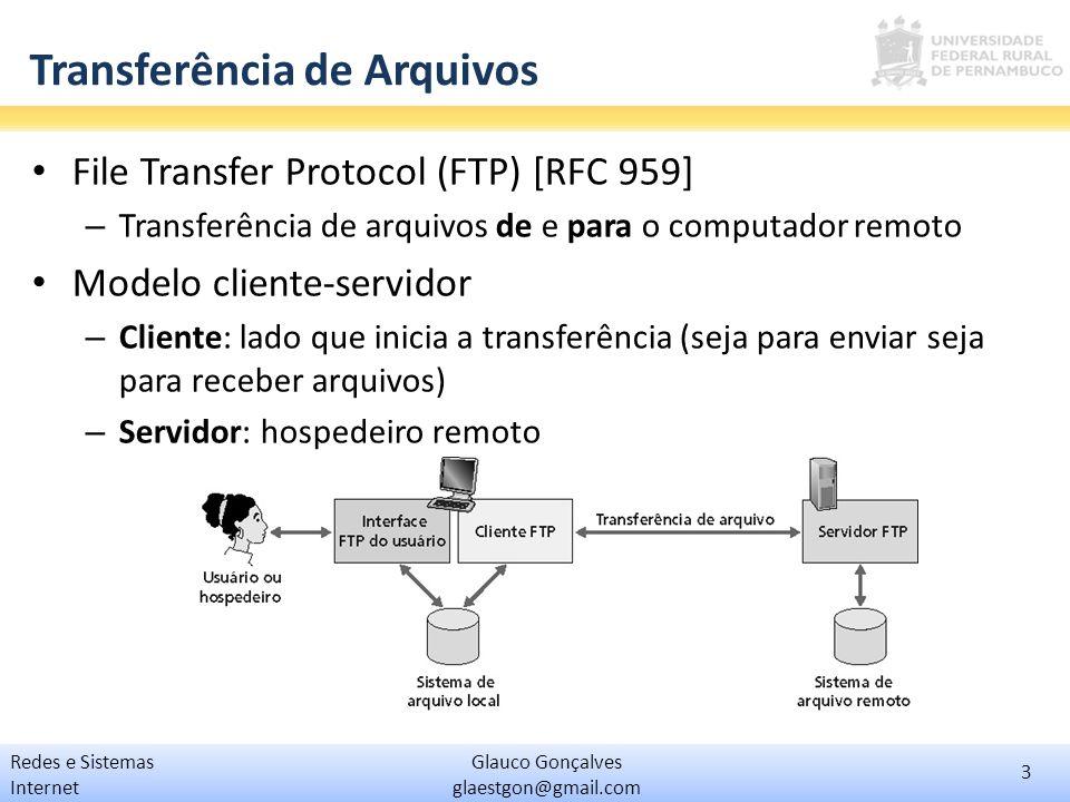 4 Glauco Gonçalves glaestgon@gmail.com Redes e Sistemas Internet Exemplo de transferência Cliente FTP contata o servidor FTP na porta 21 Cliente obtém autorização pelo canal de controle Cliente pesquisa o diretório enviando comandos pela conexão de controle Servidor abre conexão na porta 20 para transferência de arquivos Após a transferência, o servidor fecha a conexão na porta 20 Novas conexões são abertas para outros arquivos Servidor FTP mantém estado : diretório atual, autenticação anterior Controle feito fora da banda .
