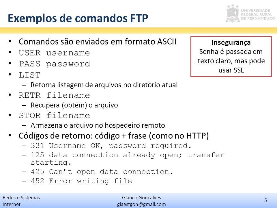 6 Glauco Gonçalves glaestgon@gmail.com Redes e Sistemas Internet FTP na prática Obtenha e instale o servidor Baby FTP Server – http://www.pablosoftwaresolutions.com/html/baby_ftp_serve r.html – Descompacte e execute-o Acesse as configurações – Compartilhe uma pasta de seu computador Use um cliente ftp (seu browser, por exemplo) – Acesse o servidor em 127.0.0.1 – Observe as mensagens FTP na interface de administração