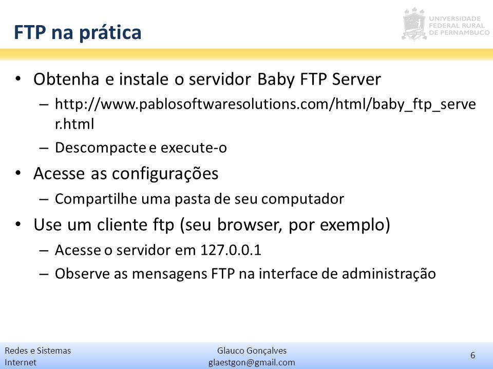 6 Glauco Gonçalves glaestgon@gmail.com Redes e Sistemas Internet FTP na prática Obtenha e instale o servidor Baby FTP Server – http://www.pablosoftwar
