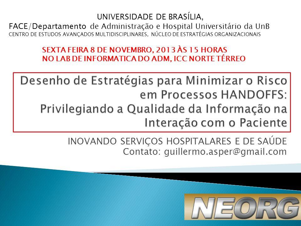 INOVANDO SERVIÇOS HOSPITALARES E DE SAÚDE Contato: guillermo.asper@gmail.com UNIVERSIDADE DE BRASÍLIA, FACE/Departamento de Administração e Hospital Universitário da UnB CENTRO DE ESTUDOS AVANÇADOS MULTIDISCIPLINARES, NÚCLEO DE ESTRATÉGIAS ORGANIZACIONAIS SEXTA FEIRA 8 DE NOVEMBRO, 2013 ÀS 15 HORAS NO LAB DE INFORMATICA DO ADM, ICC NORTE TÉRREO