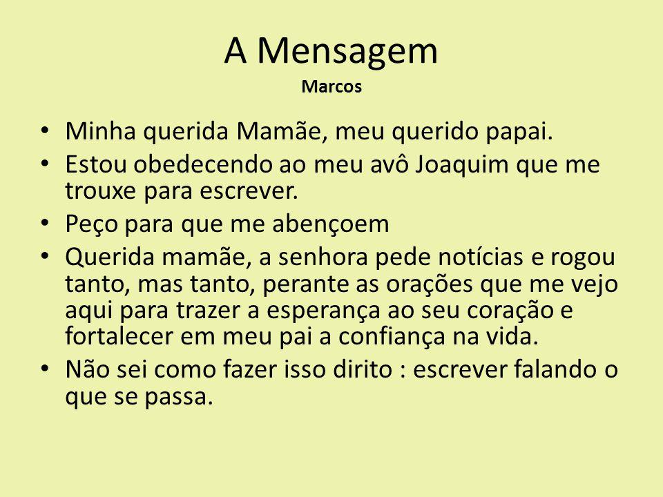 A Mensagem Marcos Minha querida Mamãe, meu querido papai. Estou obedecendo ao meu avô Joaquim que me trouxe para escrever. Peço para que me abençoem Q