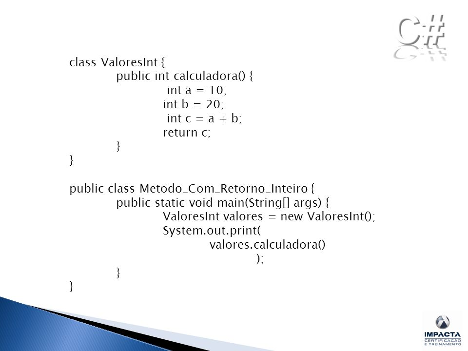 class ValoresInt { public int calculadora() { int a = 10; int b = 20; int c = a + b; return c; } public class Metodo_Com_Retorno_Inteiro { public static void main(String[] args) { ValoresInt valores = new ValoresInt(); System.out.print( valores.calculadora() ); }