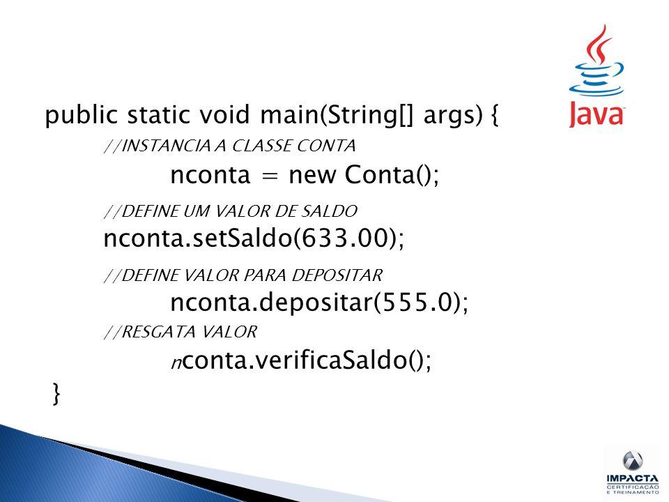 public static void main(String[] args) { //INSTANCIA A CLASSE CONTA nconta = new Conta(); //DEFINE UM VALOR DE SALDO nconta.setSaldo(633.00); //DEFINE VALOR PARA DEPOSITAR nconta.depositar(555.0); //RESGATA VALOR n conta.verificaSaldo(); }