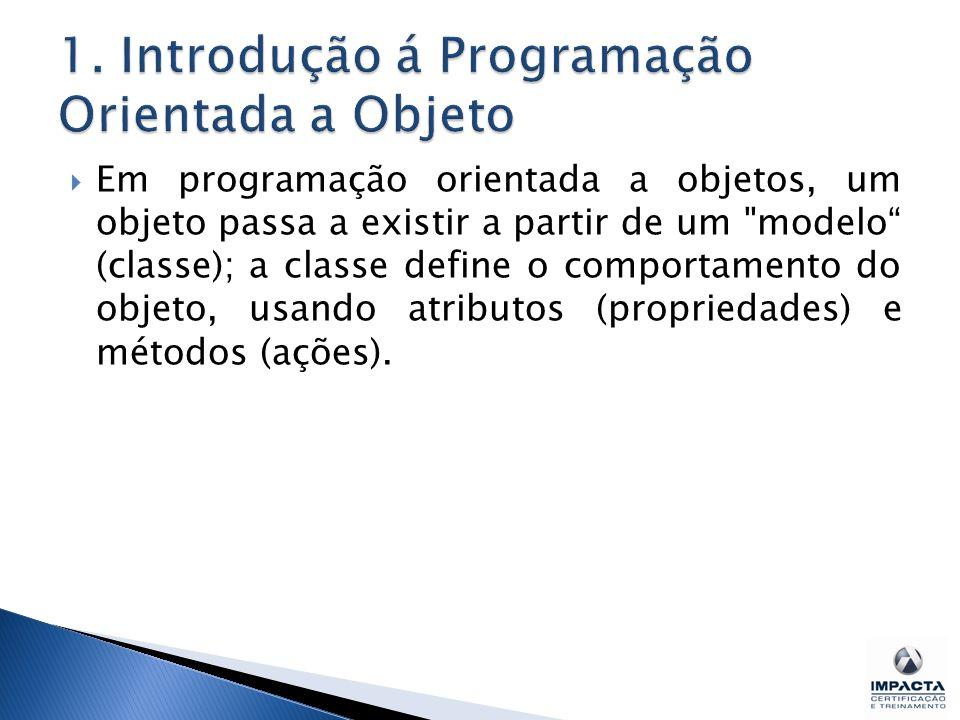  Em programação orientada a objetos, um objeto passa a existir a partir de um modelo (classe); a classe define o comportamento do objeto, usando atributos (propriedades) e métodos (ações).