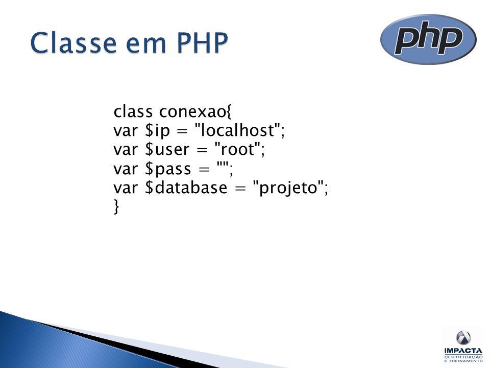 class conexao{ var $ip = localhost ; var $user = root ; var $pass = ; var $database = projeto ; }