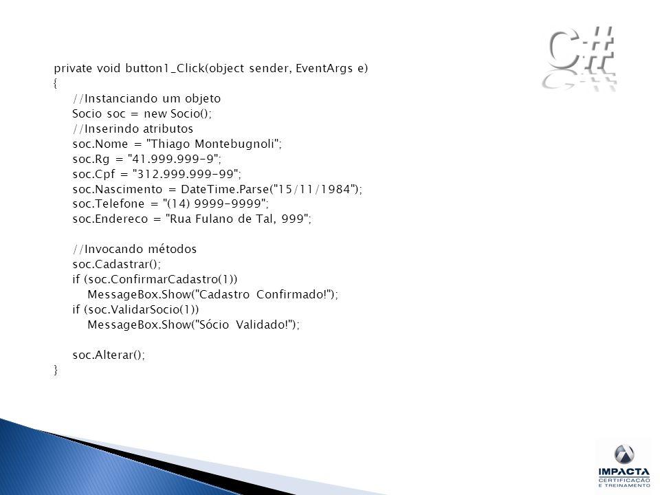 private void button1_Click(object sender, EventArgs e) { //Instanciando um objeto Socio soc = new Socio(); //Inserindo atributos soc.Nome = Thiago Montebugnoli ; soc.Rg = 41.999.999-9 ; soc.Cpf = 312.999.999-99 ; soc.Nascimento = DateTime.Parse( 15/11/1984 ); soc.Telefone = (14) 9999-9999 ; soc.Endereco = Rua Fulano de Tal, 999 ; //Invocando métodos soc.Cadastrar(); if (soc.ConfirmarCadastro(1)) MessageBox.Show( Cadastro Confirmado! ); if (soc.ValidarSocio(1)) MessageBox.Show( Sócio Validado! ); soc.Alterar(); }
