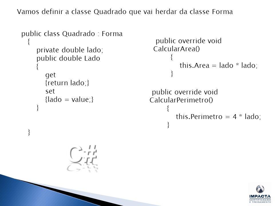 Vamos definir a classe Quadrado que vai herdar da classe Forma public class Quadrado : Forma { private double lado; public double Lado { get {return lado;} set {lado = value;} } public override void CalcularArea() { this.Area = lado * lado; } public override void CalcularPerimetro() { this.Perimetro = 4 * lado; }