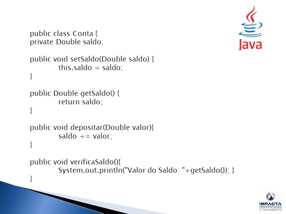 public class Conta { private Double saldo; public void setSaldo(Double saldo) { this.saldo = saldo; } public Double getSaldo() { return saldo; } public void depositar(Double valor){ saldo += valor; } public void verificaSaldo(){ System.out.println( Valor do Saldo: +getSaldo()); } }