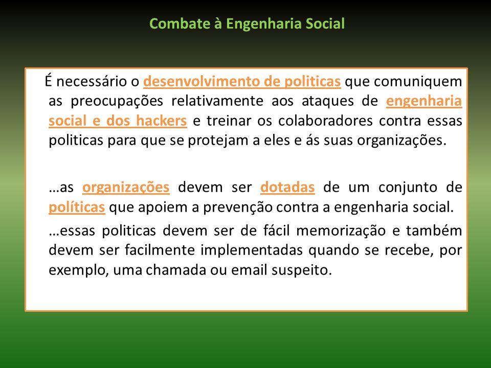 Combate à Engenharia Social É necessário o desenvolvimento de politicas que comuniquem as preocupações relativamente aos ataques de engenharia social e dos hackers e treinar os colaboradores contra essas politicas para que se protejam a eles e ás suas organizações.