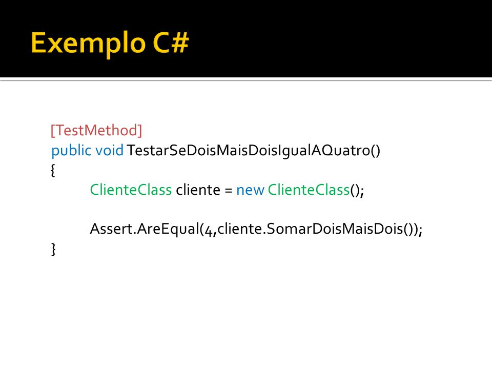 [TestMethod] public void TestarSeDoisMaisDoisIgualAQuatro() { ClienteClass cliente = new ClienteClass(); Assert.AreEqual(4,cliente.SomarDoisMaisDois()