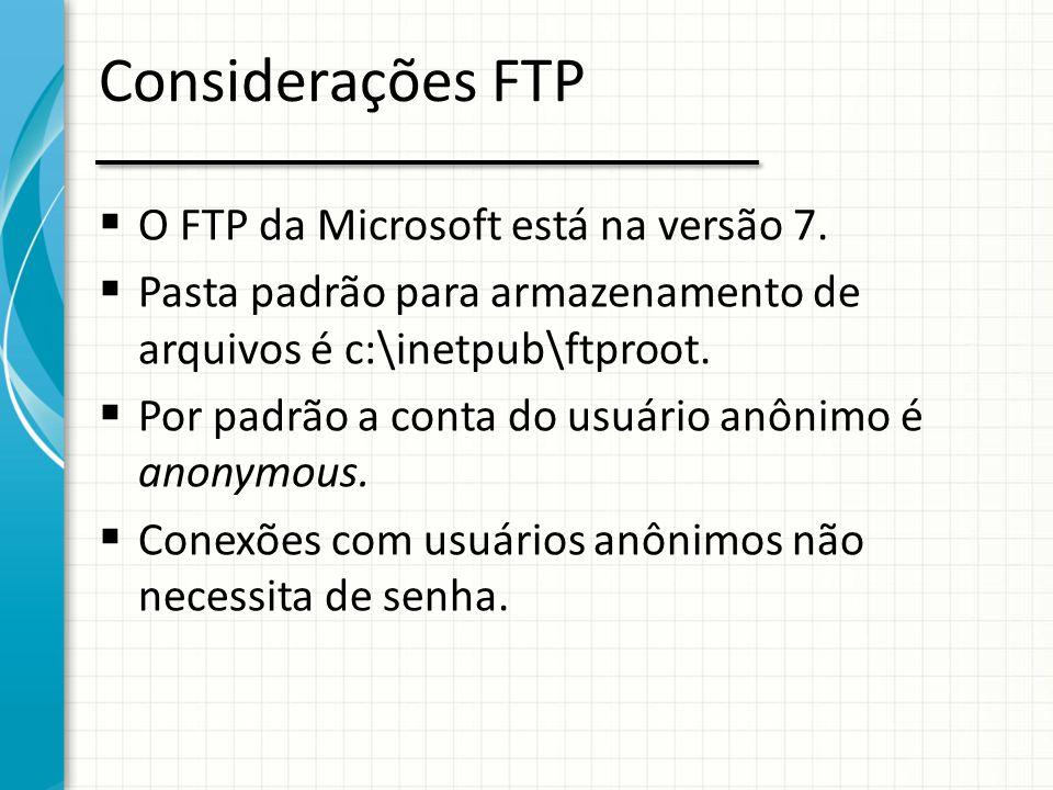 Considerações FTP  O FTP da Microsoft está na versão 7.  Pasta padrão para armazenamento de arquivos é c:\inetpub\ftproot.  Por padrão a conta do u