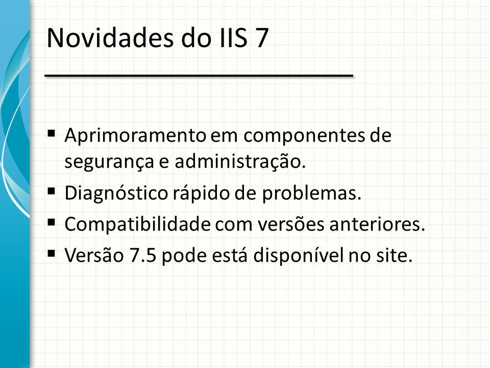 Novidades do IIS 7  Aprimoramento em componentes de segurança e administração.  Diagnóstico rápido de problemas.  Compatibilidade com versões anter