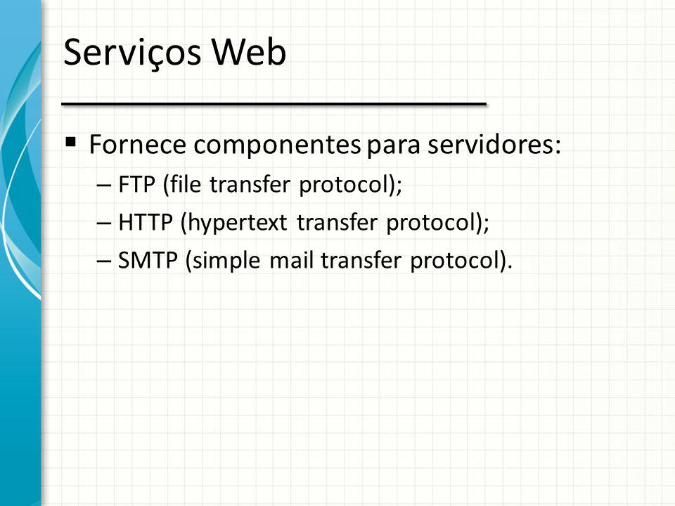 Serviços Web  Fornece componentes para servidores: – FTP (file transfer protocol); – HTTP (hypertext transfer protocol); – SMTP (simple mail transfer