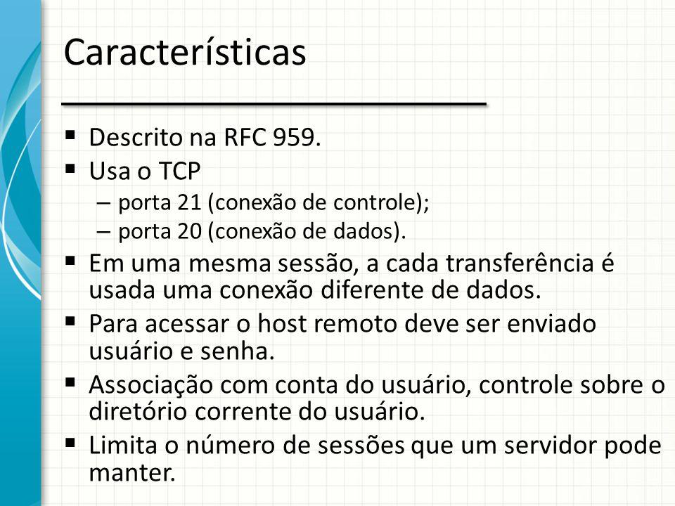 Características  Descrito na RFC 959.  Usa o TCP – porta 21 (conexão de controle); – porta 20 (conexão de dados).  Em uma mesma sessão, a cada tran