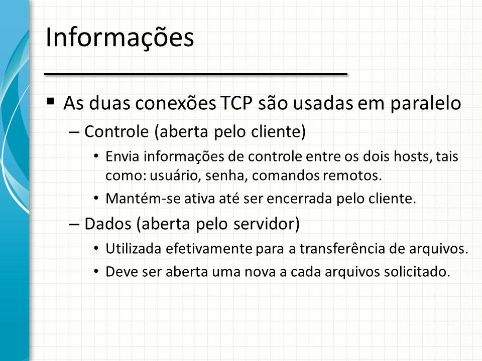 Informações  As duas conexões TCP são usadas em paralelo – Controle (aberta pelo cliente) Envia informações de controle entre os dois hosts, tais com