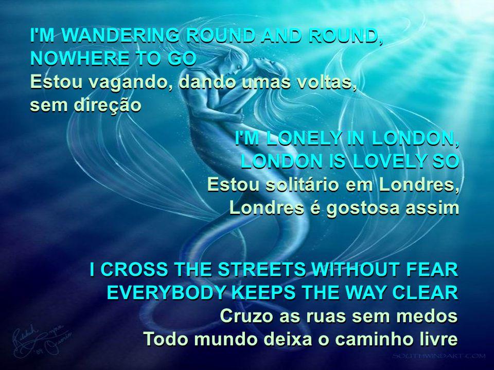 I M WANDERING ROUND AND ROUND, NOWHERE TO GO Estou vagando, dando umas voltas, sem direção I M WANDERING ROUND AND ROUND, NOWHERE TO GO Estou vagando, dando umas voltas, sem direção I M LONELY IN LONDON, LONDON IS LOVELY SO Estou solitário em Londres, Londres é gostosa assim I M LONELY IN LONDON, LONDON IS LOVELY SO Estou solitário em Londres, Londres é gostosa assim I CROSS THE STREETS WITHOUT FEAR EVERYBODY KEEPS THE WAY CLEAR Cruzo as ruas sem medos Todo mundo deixa o caminho livre I CROSS THE STREETS WITHOUT FEAR EVERYBODY KEEPS THE WAY CLEAR Cruzo as ruas sem medos Todo mundo deixa o caminho livre
